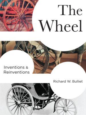 Columbia Studies in International and Global History: The Wheel, Richard Bulliet