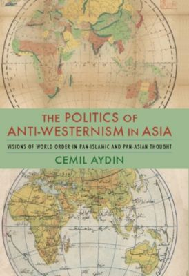 Columbia Studies in International and Global History: The Politics of Anti-Westernism in Asia, Cemil Aydin