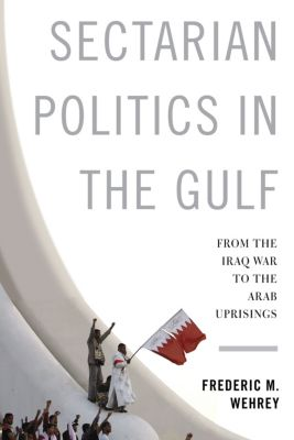 Columbia Studies in Middle East Politics: Sectarian Politics in the Gulf, Frederic Wehrey