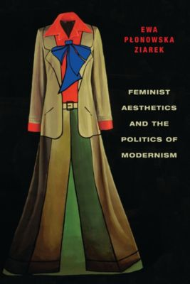 Columbia Themes in Philosophy, Social Criticism, and the Arts: Feminist Aesthetics and the Politics of Modernism, Ewa Płonowska Ziarek