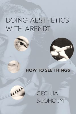 Columbia Themes in Philosophy, Social Criticism, and the Arts: Doing Aesthetics with Arendt, Cecilia Sjöholm