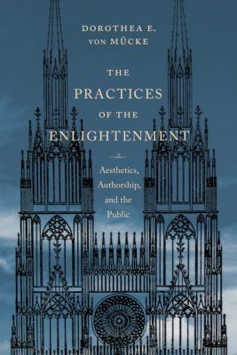 Columbia Themes in Philosophy, Social Criticism, and the Arts: The Practices of the Enlightenment, Dorothea von Mücke