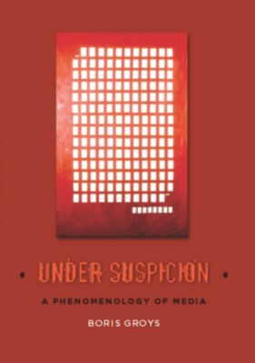 Columbia Themes in Philosophy, Social Criticism, and the Arts: Under Suspicion, Boris Groys