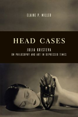 Columbia Themes in Philosophy, Social Criticism, and the Arts: Head Cases, Elaine Miller