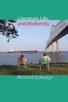 Columbia Themes in Philosophy, Social Criticism, and the Arts: Literature, Life, and Modernity, Richard Eldridge