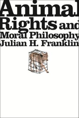 Columbia University Press: Animal Rights and Moral Philosophy, Julian H. Franklin