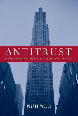 Columbia University Press: Antitrust and the Formation of the Postwar World, Wyatt Wells