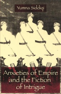 Columbia University Press: Anxieties of Empire and the Fiction of Intrigue, Yumna Siddiqi