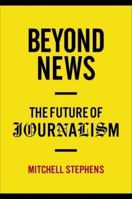 Columbia University Press: Beyond News, Mitchell Stephens
