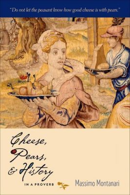 Columbia University Press: Cheese, Pears, and History in a Proverb, Massimo Montanari