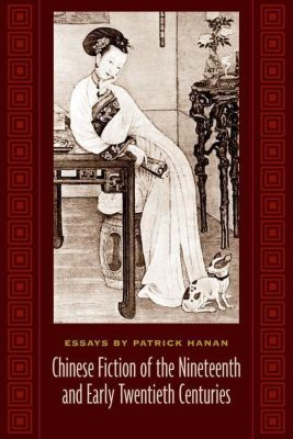 Columbia University Press: Chinese Fiction of the Nineteenth and Early Twentieth Centuries, Patrick Hanan