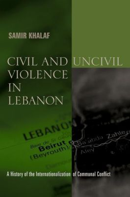 Columbia University Press: Civil and Uncivil Violence in Lebanon, Samir Khalaf