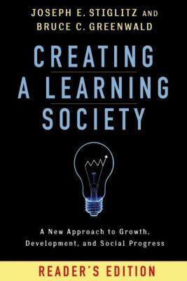 Columbia University Press: Creating a Learning Society, Joseph E. Stiglitz, Bruce C. Greenwald