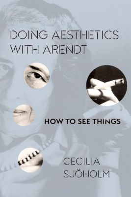 Columbia University Press: Doing Aesthetics with Arendt, Cecilia Sjöholm