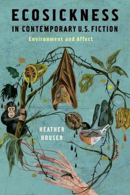 Columbia University Press: Ecosickness in Contemporary U.S. Fiction, Heather Houser