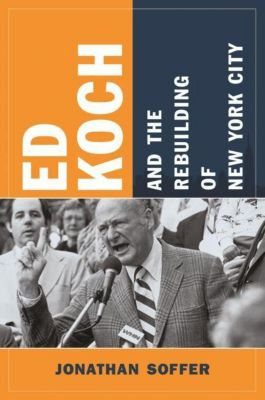 Columbia University Press: Ed Koch and the Rebuilding of New York City, Jonathan Soffer