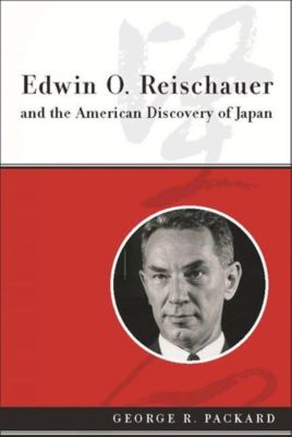 Columbia University Press: Edwin O. Reischauer and the American Discovery of Japan, George R. Packard