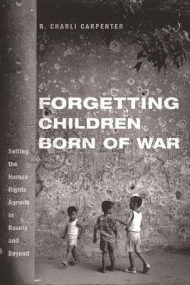 Columbia University Press: Forgetting Children Born of War, Charli Carpenter