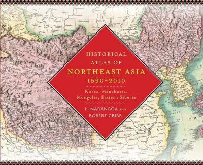 Columbia University Press: Historical Atlas of Northeast Asia, 1590-2010, Robert Cribb, Narangoa Li