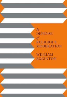 Columbia University Press: In Defense of Religious Moderation, William Egginton