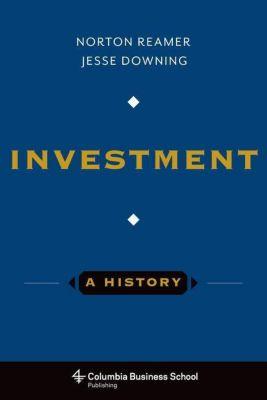 Columbia University Press: Investment: A History, Jesse Downing, Norton Reamer