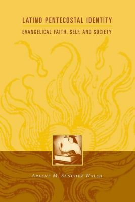 Columbia University Press: Latino Pentecostal Identity, Arlene Sanchez Walsh