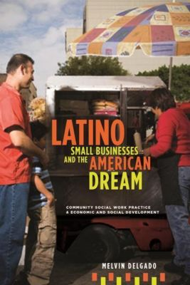 Columbia University Press: Latino Small Businesses and the American Dream, Melvin Delgado
