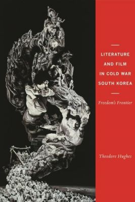 Columbia University Press: Literature and Film in Cold War South Korea, Theodore Hughes