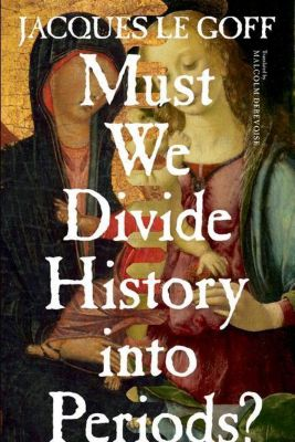 Columbia University Press: Must We Divide History Into Periods?, Jacques Le Goff