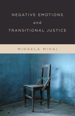 Columbia University Press: Negative Emotions and Transitional Justice, Mihaela Mihai