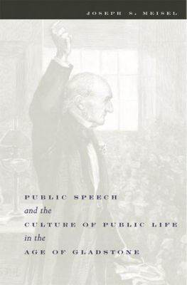Columbia University Press: Public Speech and the Culture of Public Life in the Age of Gladstone, Joseph S. Meisel