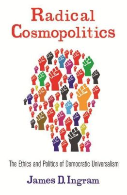 Columbia University Press: Radical Cosmopolitics, James D. Ingram