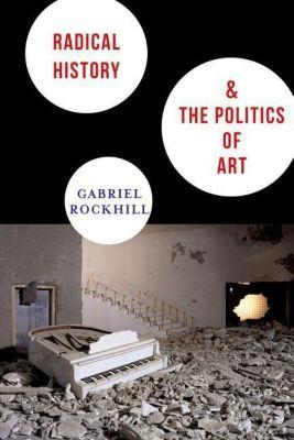 Columbia University Press: Radical History and the Politics of Art, Gabriel Rockhill