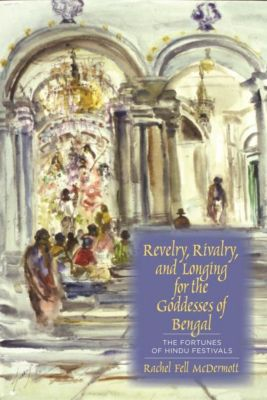 Columbia University Press: Revelry, Rivalry, and Longing for the Goddesses of Bengal, Rachel Fell Mcdermott