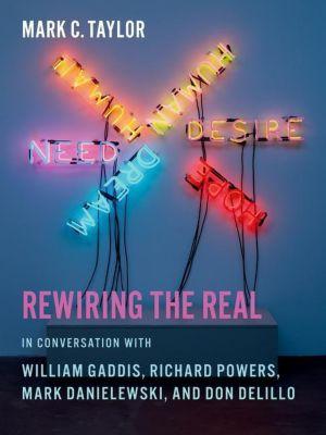 Columbia University Press: Rewiring the Real, Mark C. Taylor