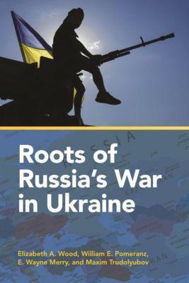 Columbia University Press: Roots of Russia's War in Ukraine, E. Wayne Merry, Elizabeth A. Wood, Maxim Trudolyubov, William E. Pomeranz