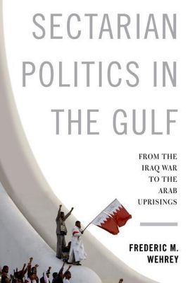 Columbia University Press: Sectarian Politics in the Gulf, Frederic M. Wehrey