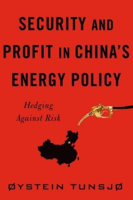 Columbia University Press: Security and Profit in China's Energy Policy, Øystein Tunsjø