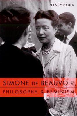 Columbia University Press: Simone de Beauvoir, Philosophy, and Feminism, Nancy Bauer