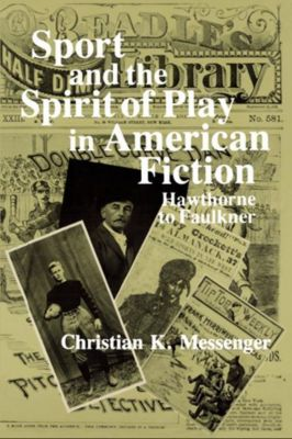Columbia University Press: Sport and the Spirit of Play in American Fiction, Christian K. Messenger