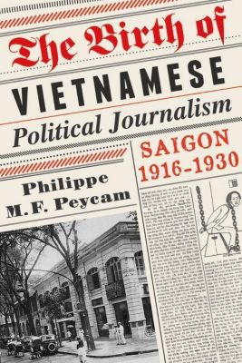 Columbia University Press: The Birth of Vietnamese Political Journalism, Philippe M. F. Peycam