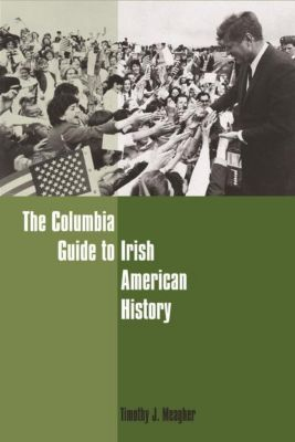 Columbia University Press: The Columbia Guide to Irish American History, Timothy J. Meagher