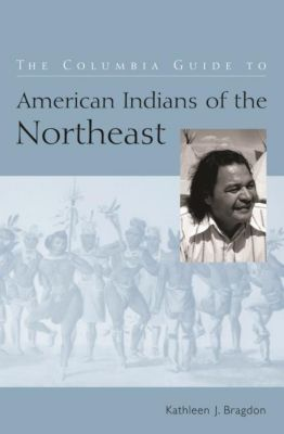 Columbia University Press: The Columbia Guide to American Indians of the Northeast, Kathleen J. Bragdon