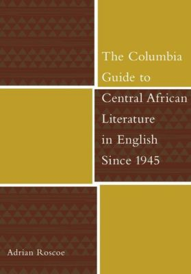 Columbia University Press: The Columbia Guide to Central African Literature in English Since 1945, Adrian Roscoe