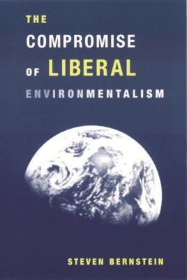 Columbia University Press: The Compromise of Liberal Environmentalism, Steven Bernstein