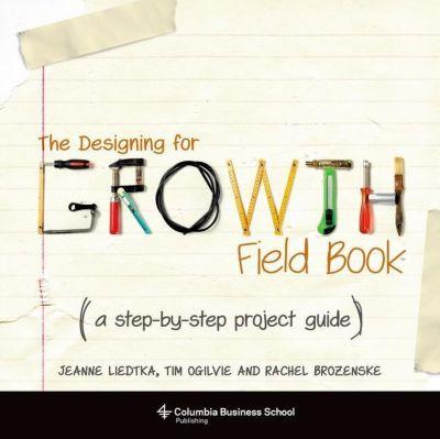 Columbia University Press: The Designing for Growth Field Book, Jeanne Liedtka, Tim Ogilvie, Rachel Brozenske