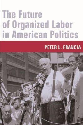 Columbia University Press: The Future of Organized Labor in American Politics, Peter L. Francia