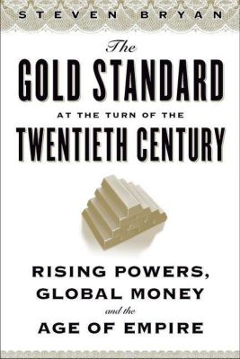 Columbia University Press: The Gold Standard at the Turn of the Twentieth Century, Steven Bryan