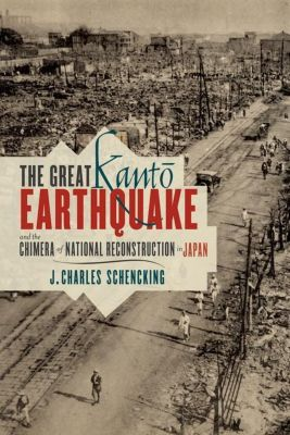 Columbia University Press: The Great Kanto Earthquake and the Chimera of National Reconstruction in Japan, J. Charles Schenking