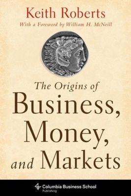 Columbia University Press: The Origins of Business, Money, and Markets, Keith Roberts